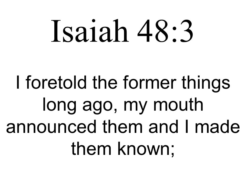 Isaiah 48:3 I foretold the former things long ago, my mouth announced them and I made them known;