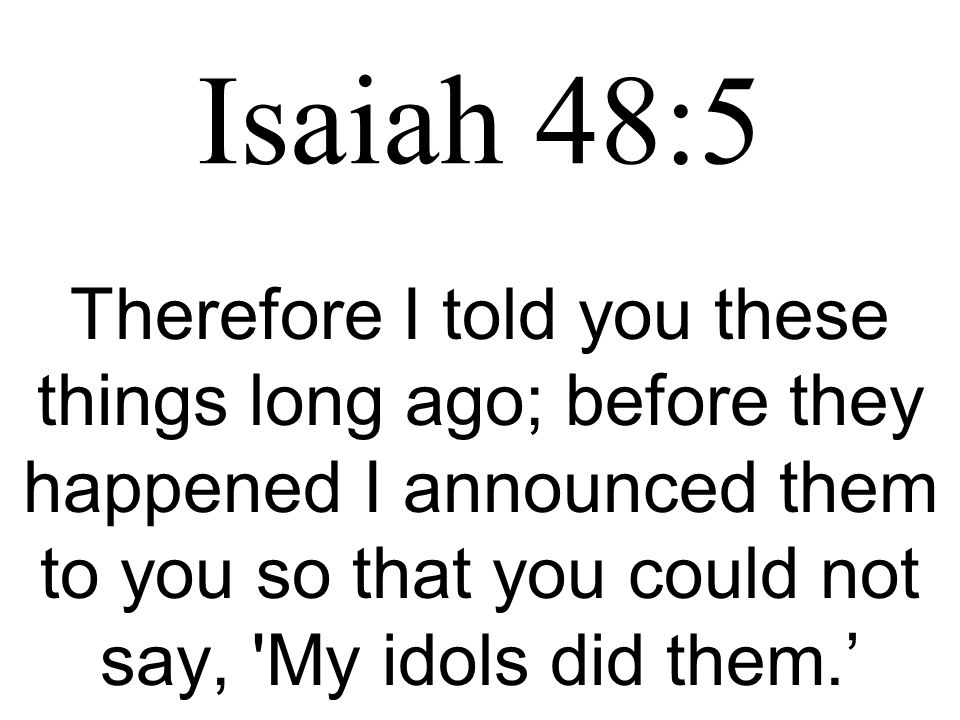Isaiah 48:5 Therefore I told you these things long ago; before they happened I announced them to you so that you could not say, 'My idols did them.