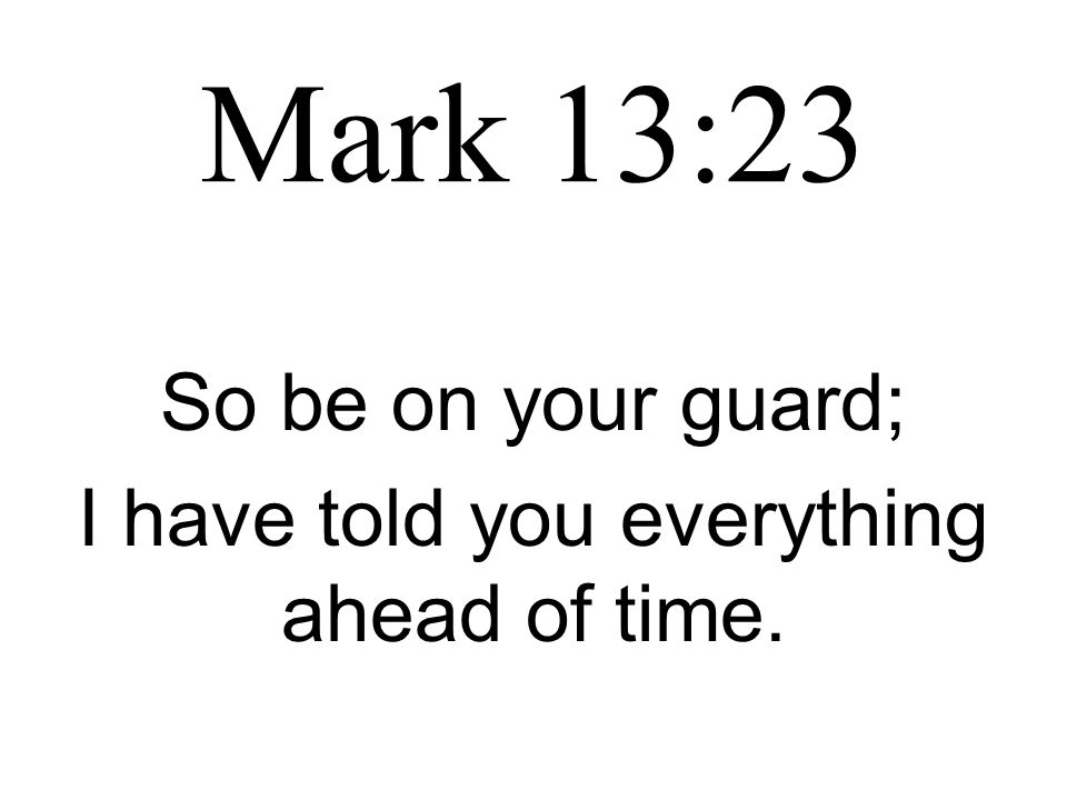 Mark 13:23 So be on your guard; I have told you everything ahead of time.