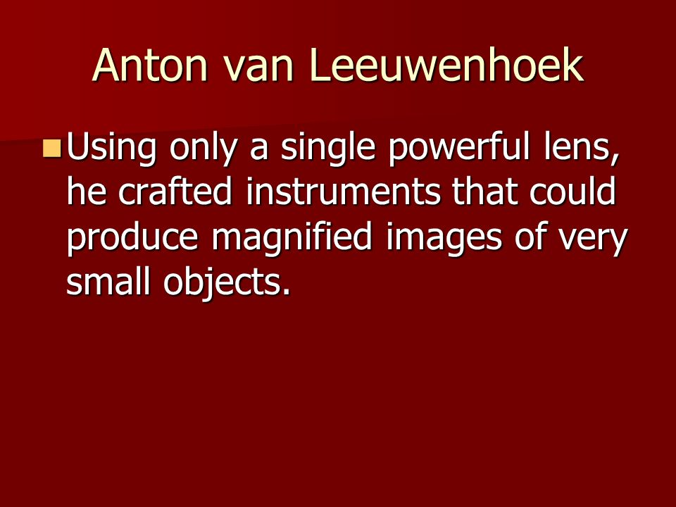 Anton van Leeuwenhoek Using only a single powerful lens, he crafted instruments that could produce magnified images of very small objects. Using only