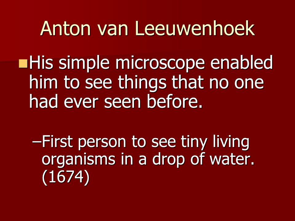 Anton van Leeuwenhoek His simple microscope enabled him to see things that no one had ever seen before. His simple microscope enabled him to see thing