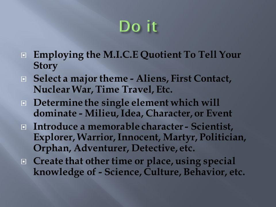 Employing the M.I.C.E Quotient To Tell Your Story Select a major theme - Aliens, First Contact, Nuclear War, Time Travel, Etc. Determine the single el