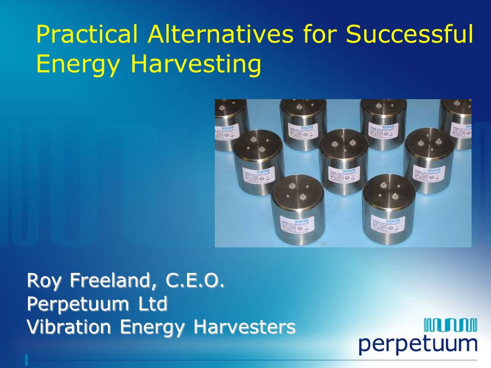 Roy Freeland, C.E.O. Perpetuum Ltd Vibration Energy Harvesters Practical Alternatives for Successful Energy Harvesting
