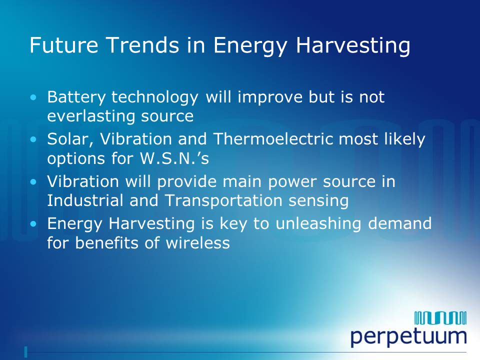 Future Trends in Energy Harvesting Battery technology will improve but is not everlasting source Solar, Vibration and Thermoelectric most likely optio