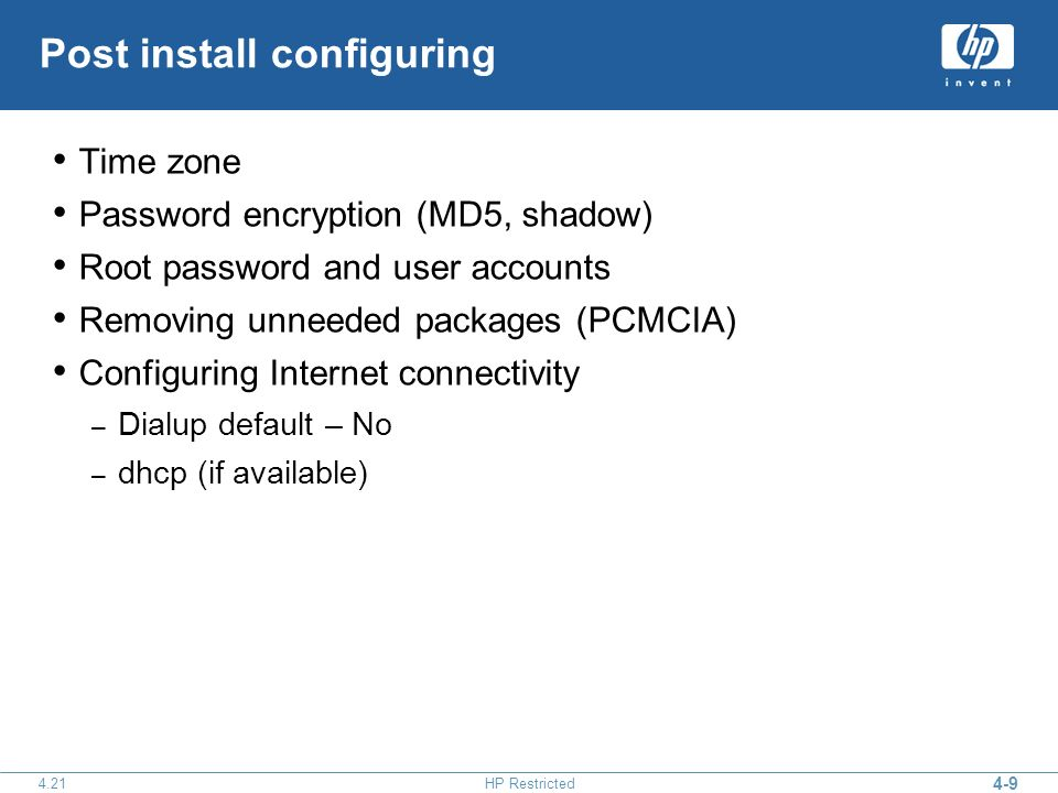 4-9 4.21HP Restricted Post install configuring Time zone Password encryption (MD5, shadow) Root password and user accounts Removing unneeded packages