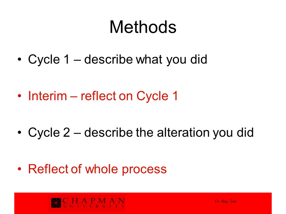 Dr. Ray Gen Methods Cycle 1 – describe what you did Interim – reflect on Cycle 1 Cycle 2 – describe the alteration you did Reflect of whole process