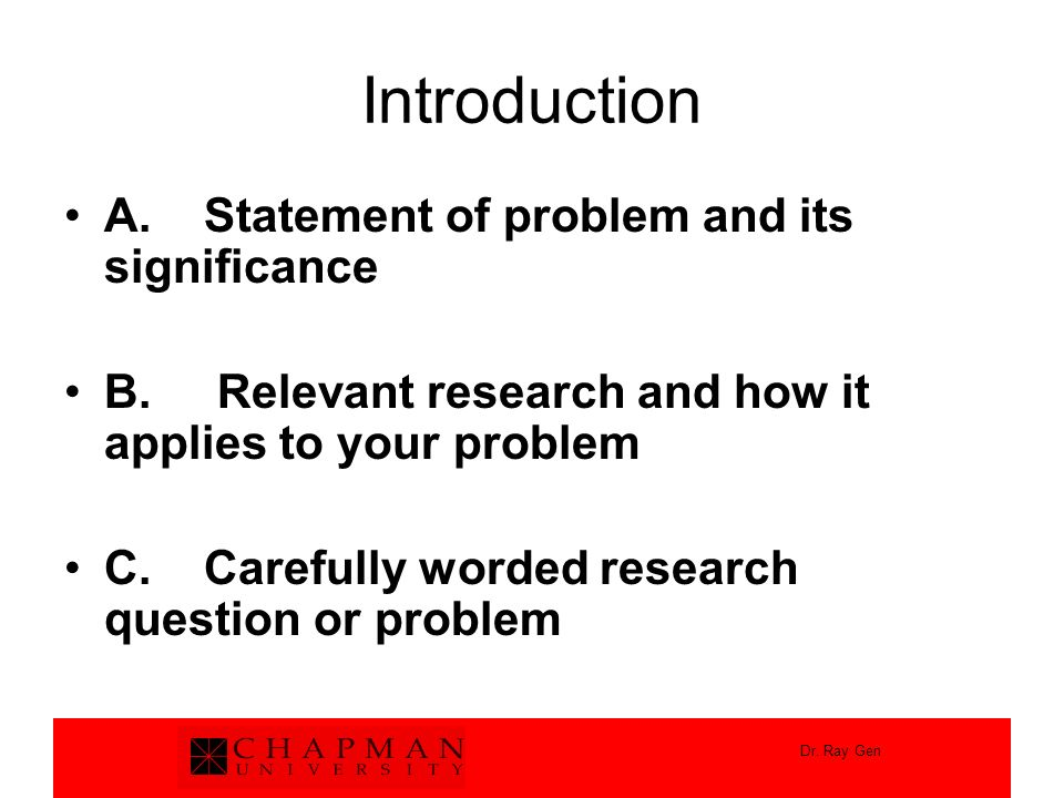 Dr. Ray Gen Introduction A. Statement of problem and its significance B. Relevant research and how it applies to your problem C. Carefully worded rese
