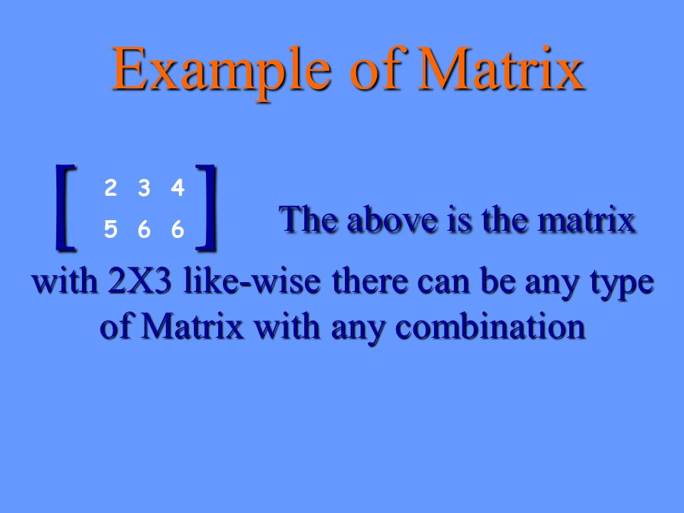 Example of Matrix [ ] T The above is the matrix with 2X3 like-wise there can be any type of Matrix with any combination 2 3 4 5 6 6