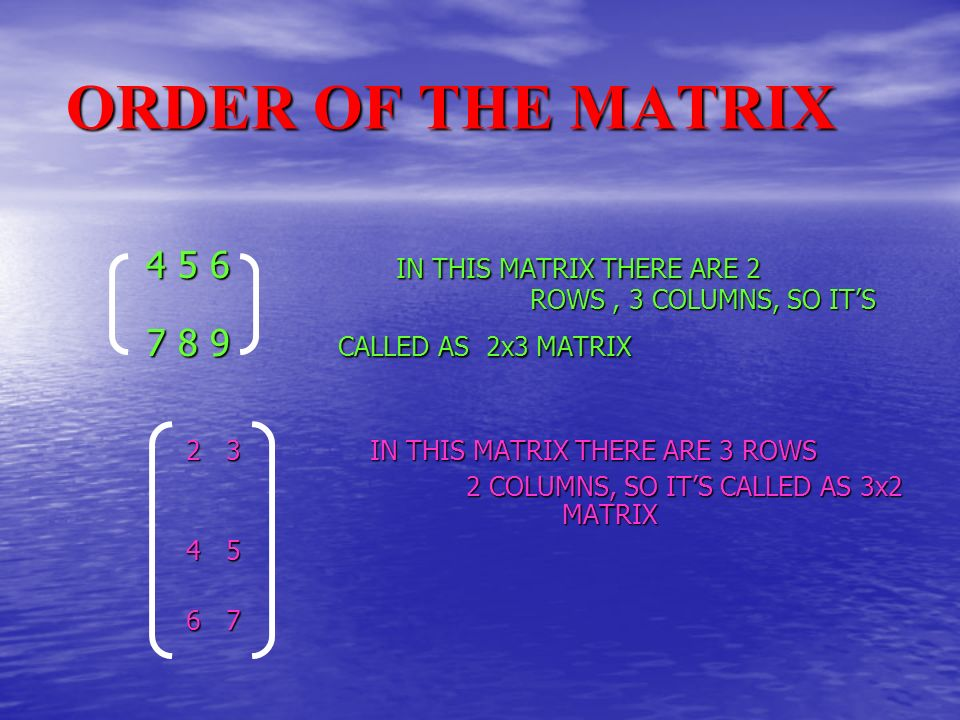 ORDER OF THE MATRIX 4 5 6 IN THIS MATRIX THERE ARE 2 ROWS, 3 COLUMNS, SO ITS 7 8 9CALLED AS 2x3 MATRIX 2 3IN THIS MATRIX THERE ARE 3 ROWS 2 COLUMNS, SO ITS CALLED AS 3x2 MATRIX 4 5 6 7