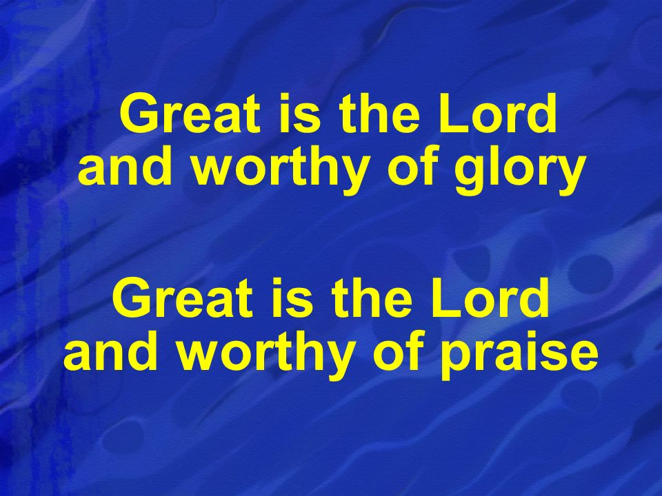 Great is the Lord and worthy of glory Great is the Lord and worthy of praise