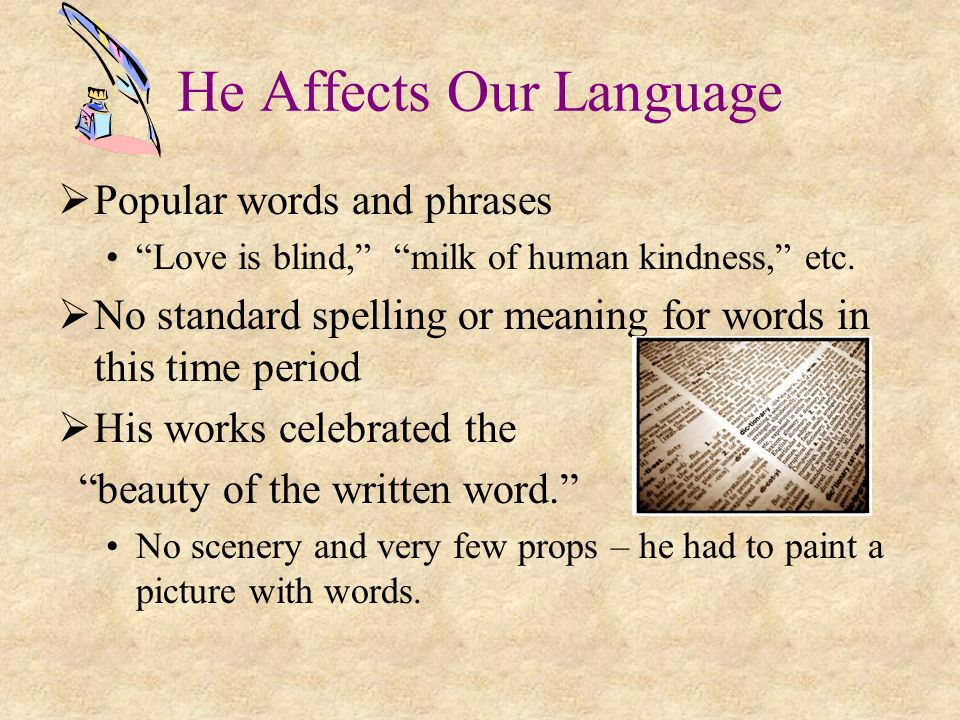 He Affects Our Language Popular words and phrases Love is blind, milk of human kindness, etc. No standard spelling or meaning for words in this time p