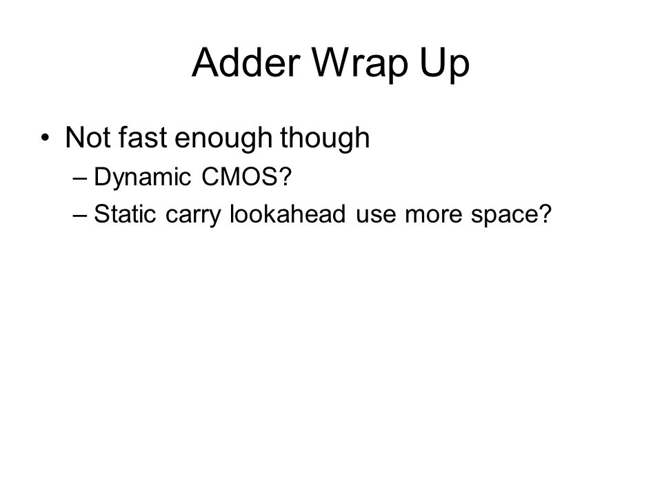 Adder Wrap Up Not fast enough though –Dynamic CMOS? –Static carry lookahead use more space?