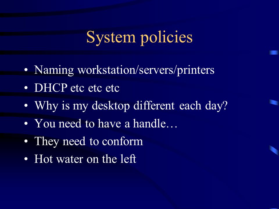 System policies Naming workstation/servers/printers DHCP etc etc etc Why is my desktop different each day? You need to have a handle… They need to con
