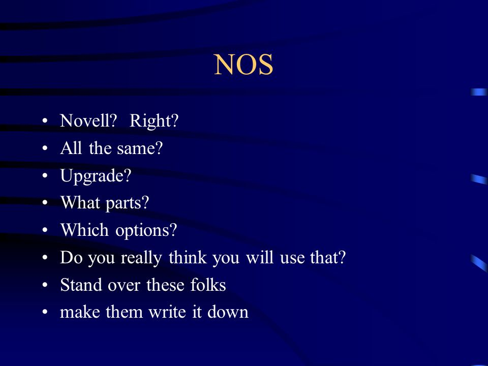 NOS Novell? Right? All the same? Upgrade? What parts? Which options? Do you really think you will use that? Stand over these folks make them write it