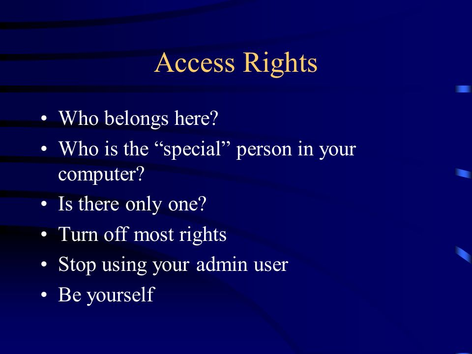 Access Rights Who belongs here? Who is the special person in your computer? Is there only one? Turn off most rights Stop using your admin user Be your