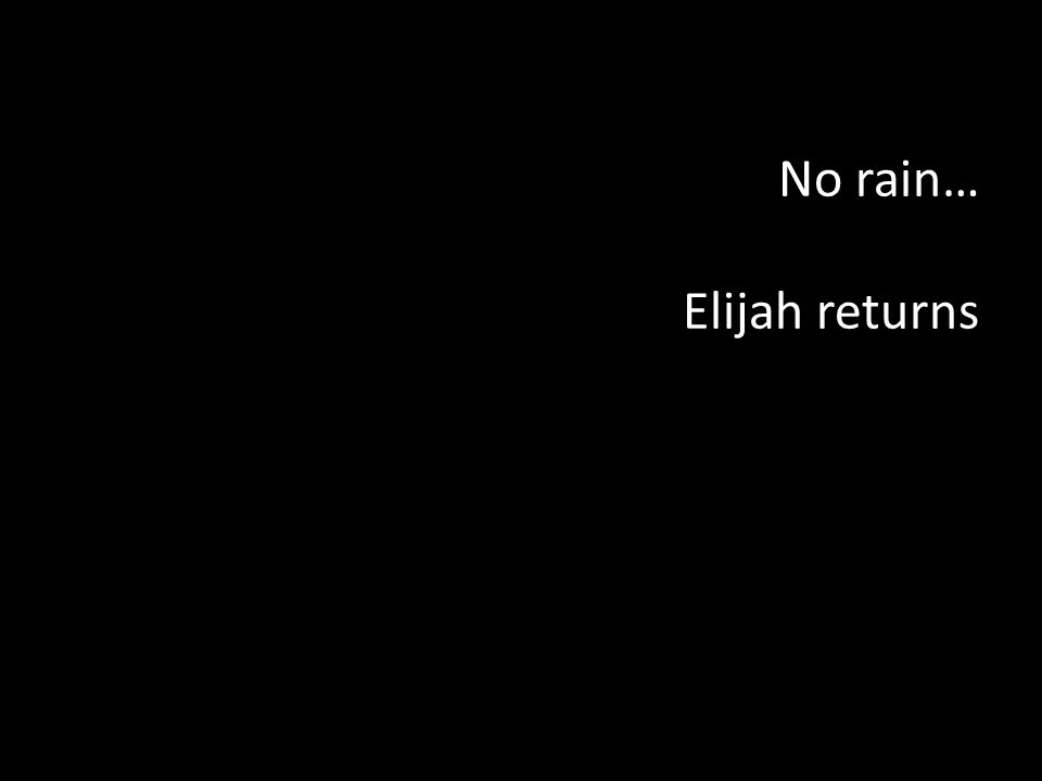 No rain… Elijah returns