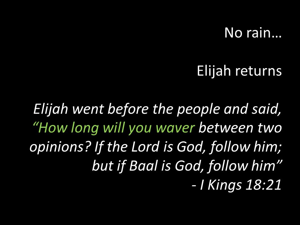 No rain… Elijah returns Elijah went before the people and said, How long will you waver between two opinions? If the Lord is God, follow him; but if B