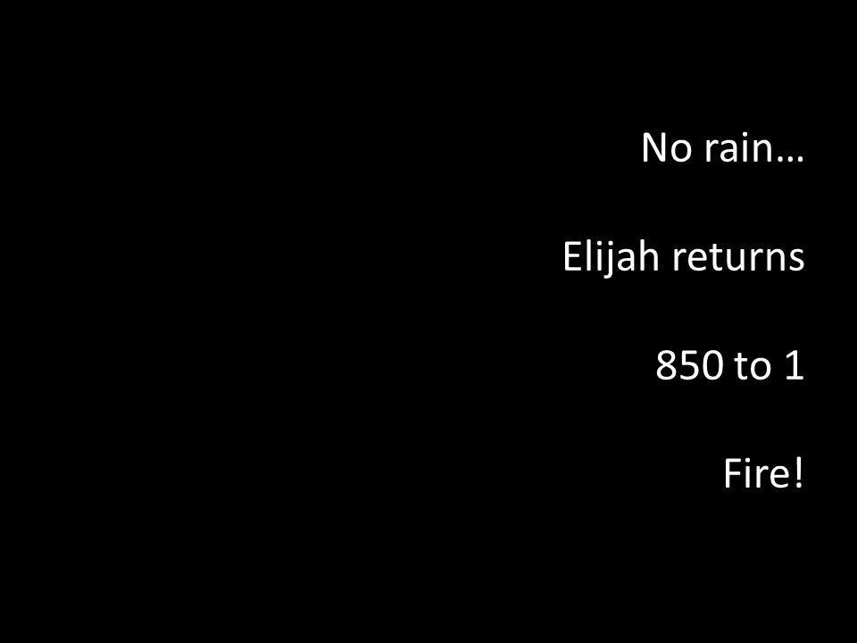 No rain… Elijah returns 850 to 1 Fire!