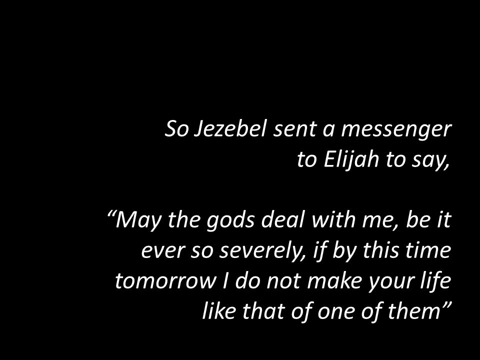 So Jezebel sent a messenger to Elijah to say, May the gods deal with me, be it ever so severely, if by this time tomorrow I do not make your life like that of one of them