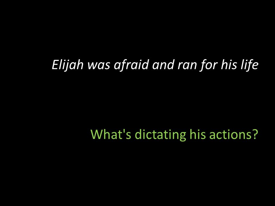 Elijah was afraid and ran for his life What s dictating his actions