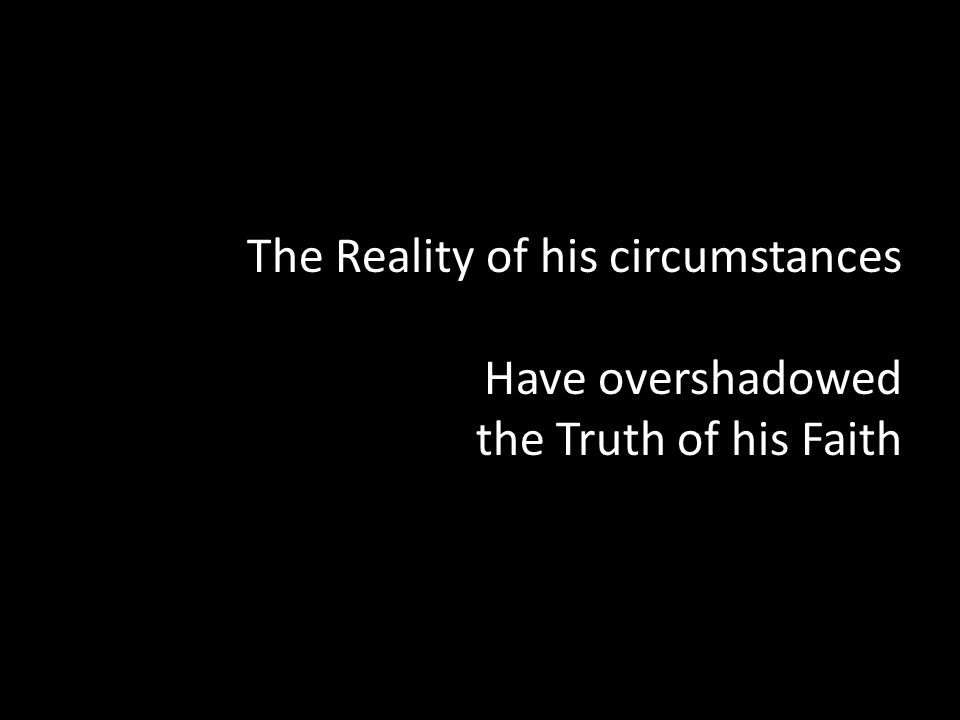The Reality of his circumstances Have overshadowed the Truth of his Faith