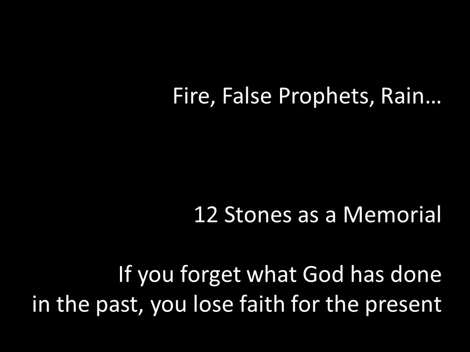 Fire, False Prophets, Rain… 12 Stones as a Memorial If you forget what God has done in the past, you lose faith for the present