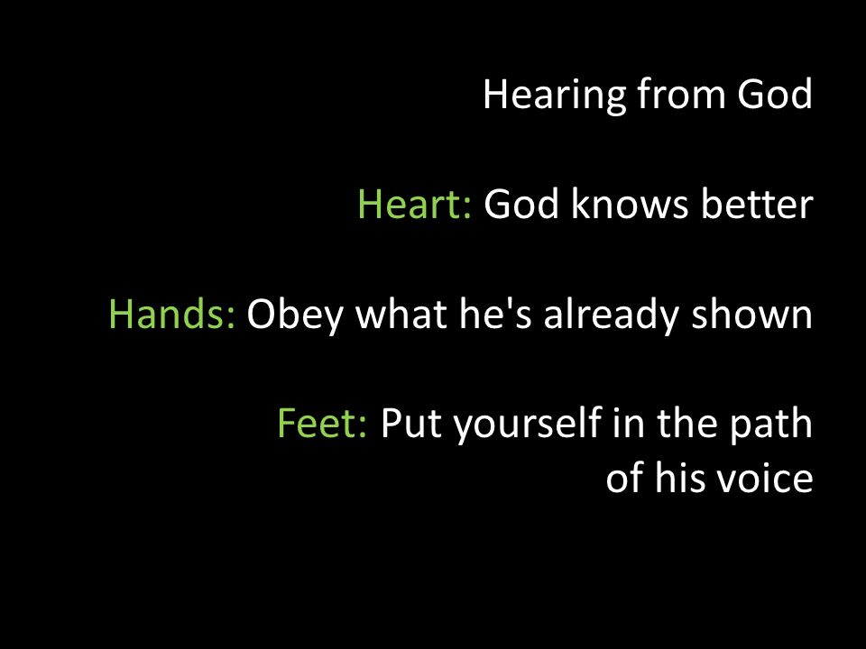 Hearing from God Heart: God knows better Hands: Obey what he s already shown Feet: Put yourself in the path of his voice