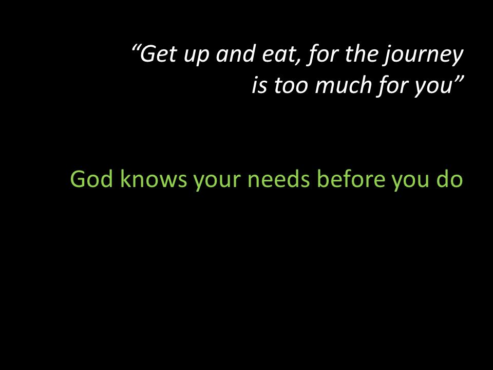Get up and eat, for the journey is too much for you God knows your needs before you do