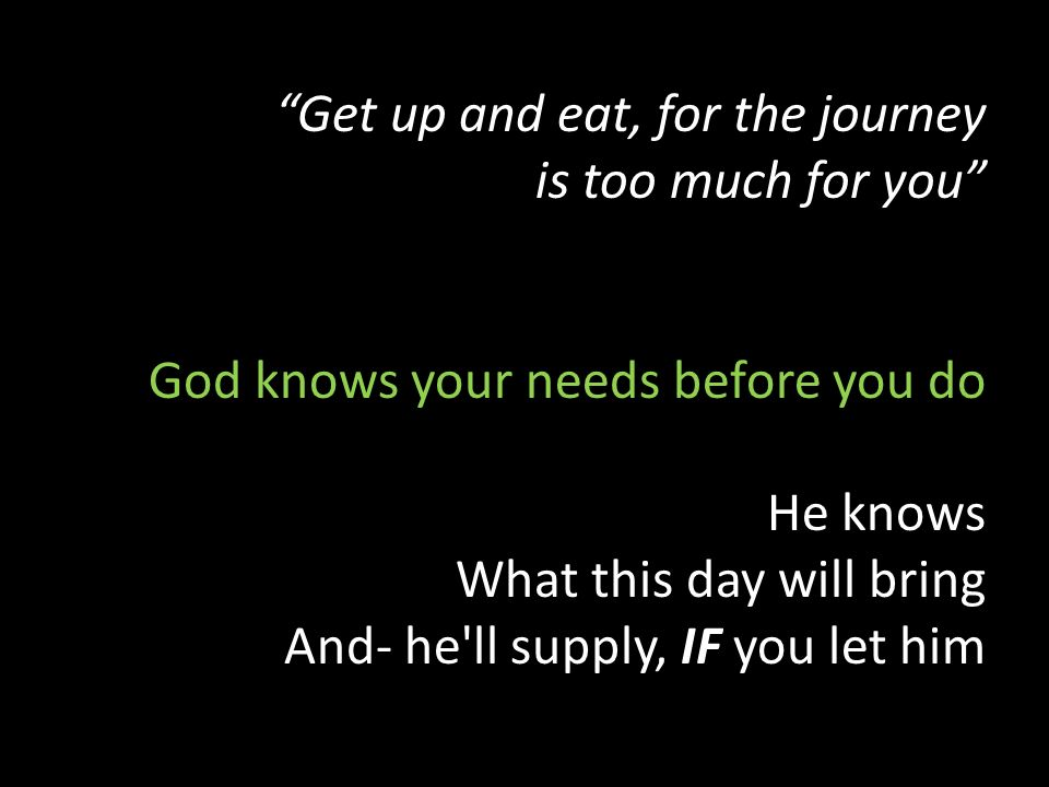 Get up and eat, for the journey is too much for you God knows your needs before you do He knows What this day will bring And- he ll supply, IF you let him