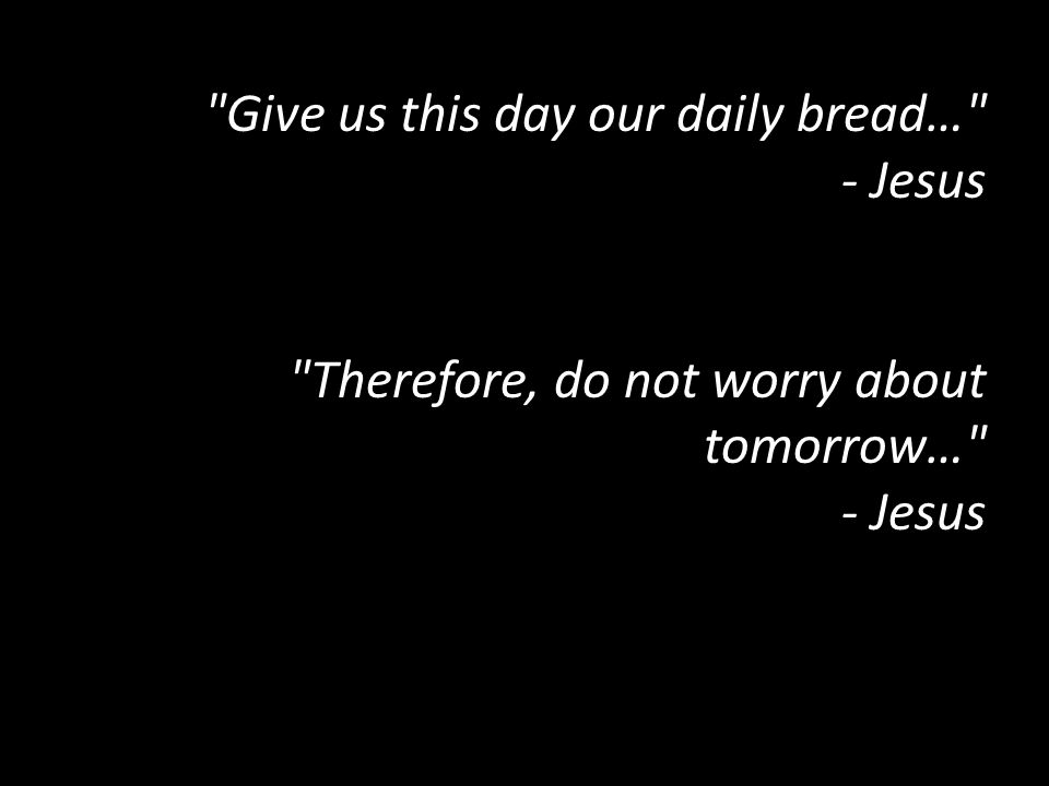 Give us this day our daily bread… - Jesus Therefore, do not worry about tomorrow… - Jesus