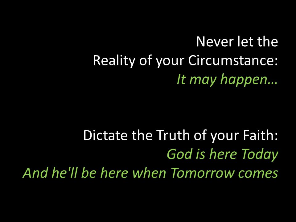 Never let the Reality of your Circumstance: It may happen… Dictate the Truth of your Faith: God is here Today And he'll be here when Tomorrow comes