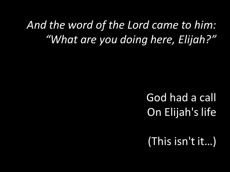And the word of the Lord came to him: What are you doing here, Elijah.