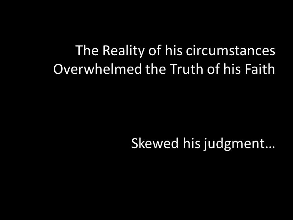 The Reality of his circumstances Overwhelmed the Truth of his Faith Skewed his judgment…