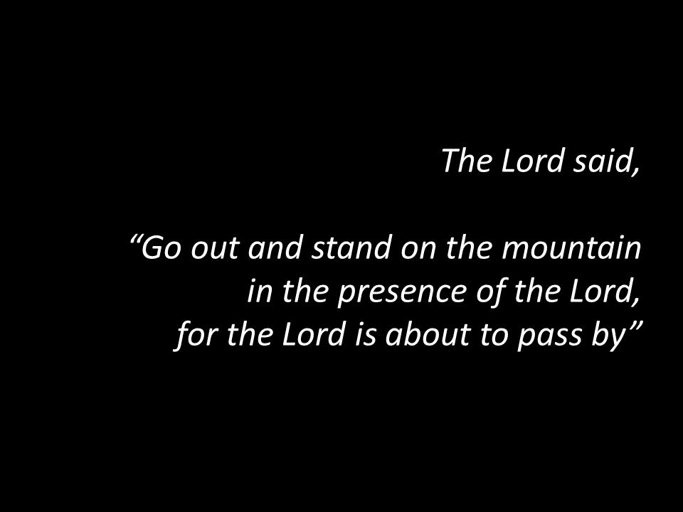 The Lord said, Go out and stand on the mountain in the presence of the Lord, for the Lord is about to pass by