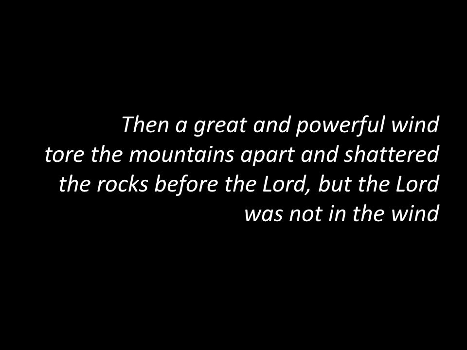 Then a great and powerful wind tore the mountains apart and shattered the rocks before the Lord, but the Lord was not in the wind