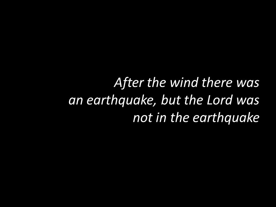 After the wind there was an earthquake, but the Lord was not in the earthquake