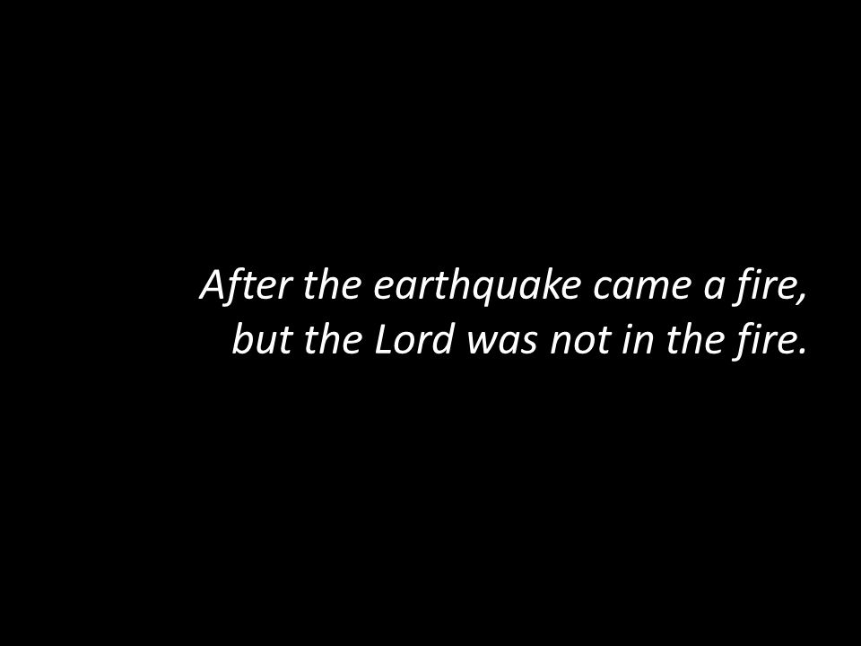 After the earthquake came a fire, but the Lord was not in the fire.