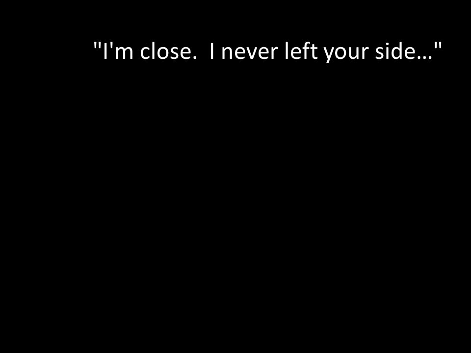 I m close. I never left your side…