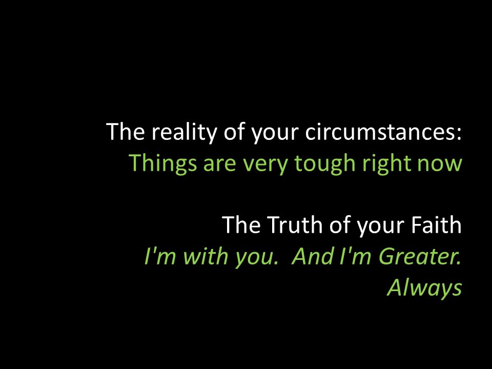 The reality of your circumstances: Things are very tough right now The Truth of your Faith I m with you.