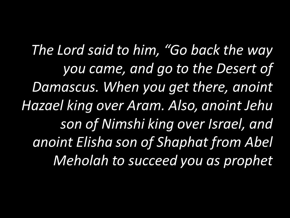 The Lord said to him, Go back the way you came, and go to the Desert of Damascus.