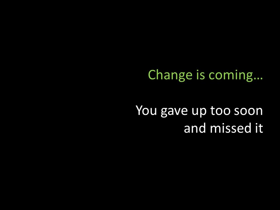 Change is coming… You gave up too soon and missed it