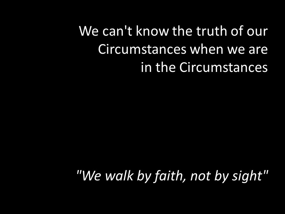 We can't know the truth of our Circumstances when we are in the Circumstances