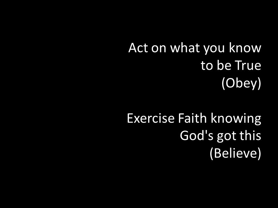 Act on what you know to be True (Obey) Exercise Faith knowing God s got this (Believe)
