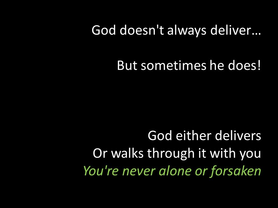 God doesn't always deliver… But sometimes he does! God either delivers Or walks through it with you You're never alone or forsaken