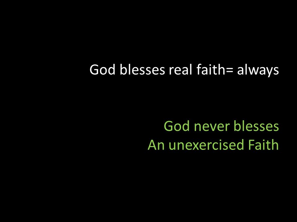God blesses real faith= always God never blesses An unexercised Faith