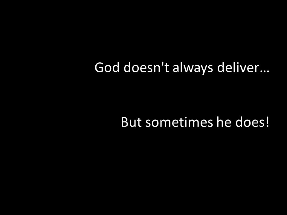 God doesn t always deliver… But sometimes he does!