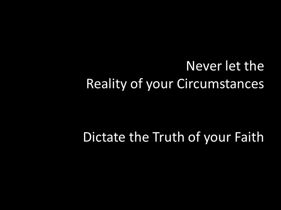 Never let the Reality of your Circumstances Dictate the Truth of your Faith