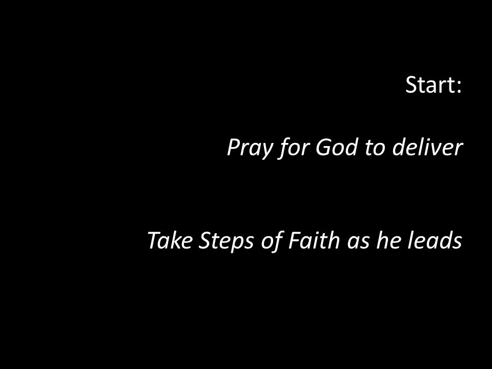 Start: Pray for God to deliver Take Steps of Faith as he leads