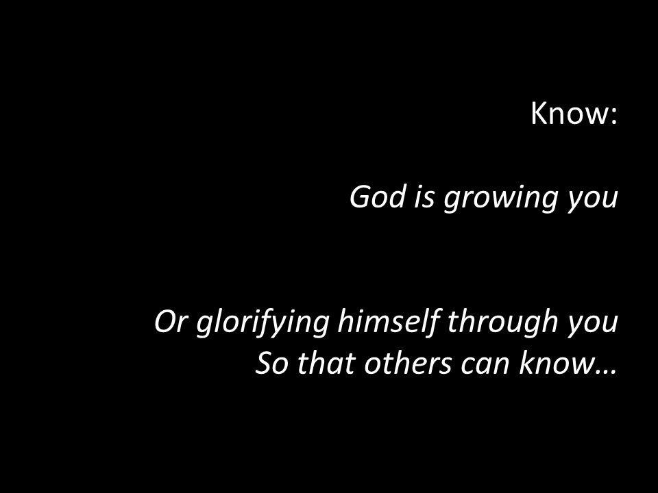 Know: God is growing you Or glorifying himself through you So that others can know…