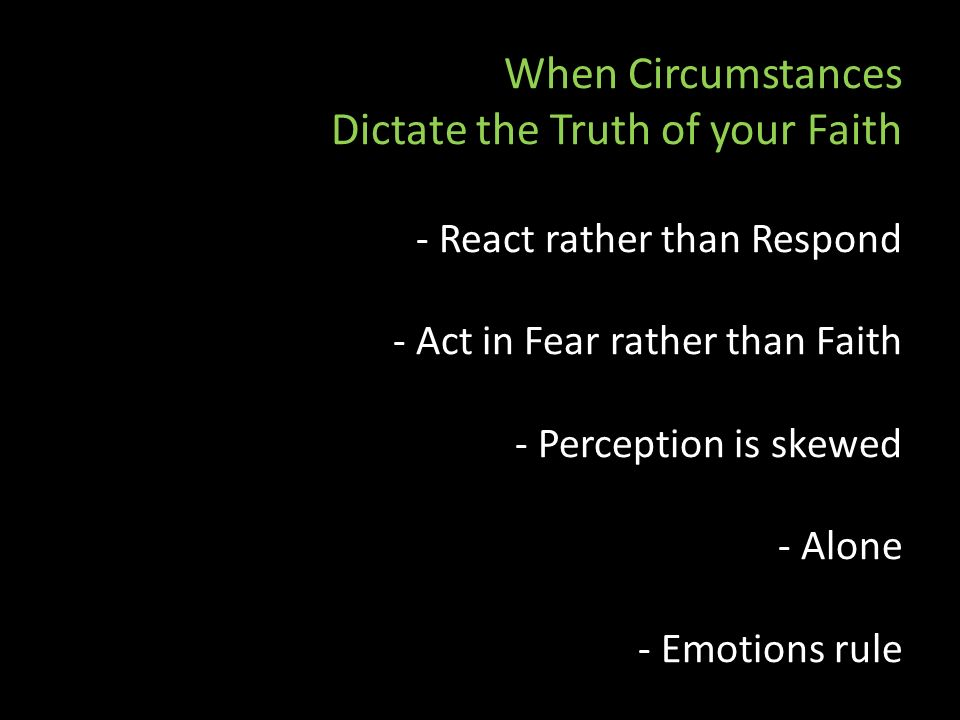 When Circumstances Dictate the Truth of your Faith - React rather than Respond - Act in Fear rather than Faith - Perception is skewed - Alone - Emotions rule